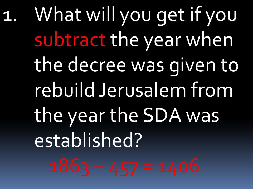1.What will you get if you subtract the year when the decree was given to rebuild Jerusalem from the year the SDA was established? 1863 – 457 = 1406