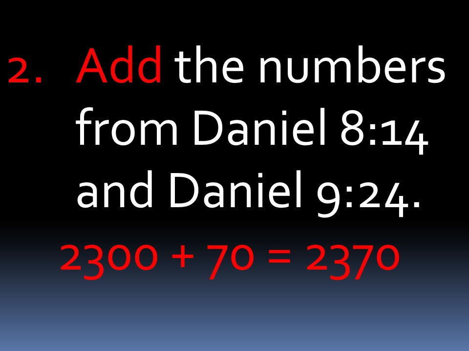 2.Add the numbers from Daniel 8:14 and Daniel 9: = 2370