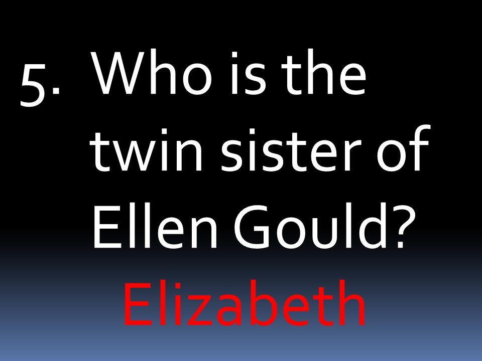 5.Who is the twin sister of Ellen Gould? Elizabeth