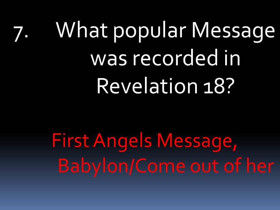 7.What popular Message was recorded in Revelation 18 First Angels Message, Babylon/Come out of her