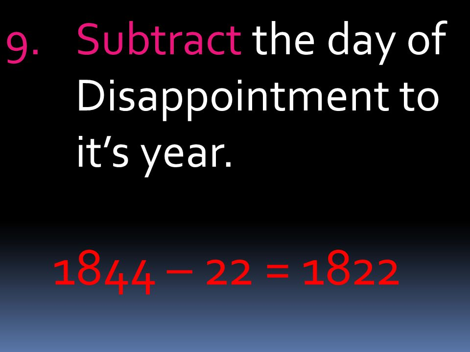 9.Subtract the day of Disappointment to it's year. 1844 – 22 = 1822