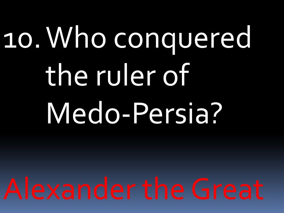 10.Who conquered the ruler of Medo-Persia Alexander the Great
