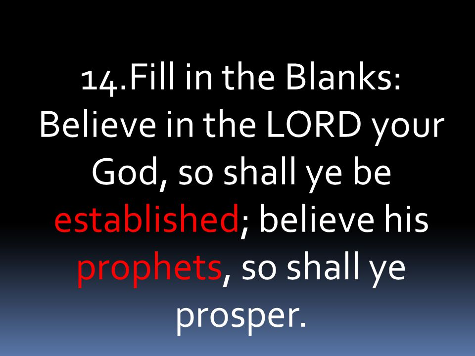 14.Fill in the Blanks: Believe in the LORD your God, so shall ye be established; believe his prophets, so shall ye prosper.