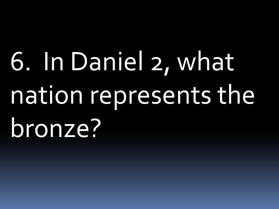 6. In Daniel 2, what nation represents the bronze