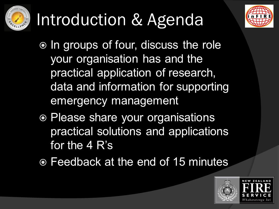 Introduction & Agenda  In groups of four, discuss the role your organisation has and the practical application of research, data and information for supporting emergency management  Please share your organisations practical solutions and applications for the 4 R's  Feedback at the end of 15 minutes