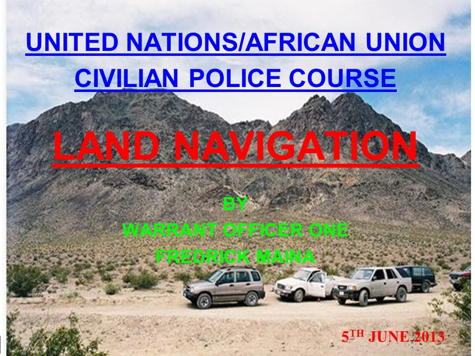 UNITED NATIONS/AFRICAN UNION CIVILIAN POLICE COURSE LAND NAVIGATION BY WARRANT OFFICER ONE FREDRICK MAINA 5 TH JUNE 2013