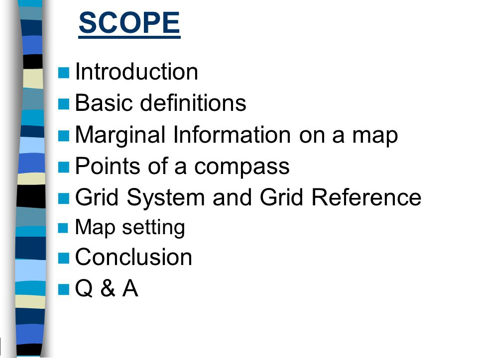 SCOPE Introduction Basic definitions Marginal Information on a map Points of a compass Grid System and Grid Reference Map setting Conclusion Q & A