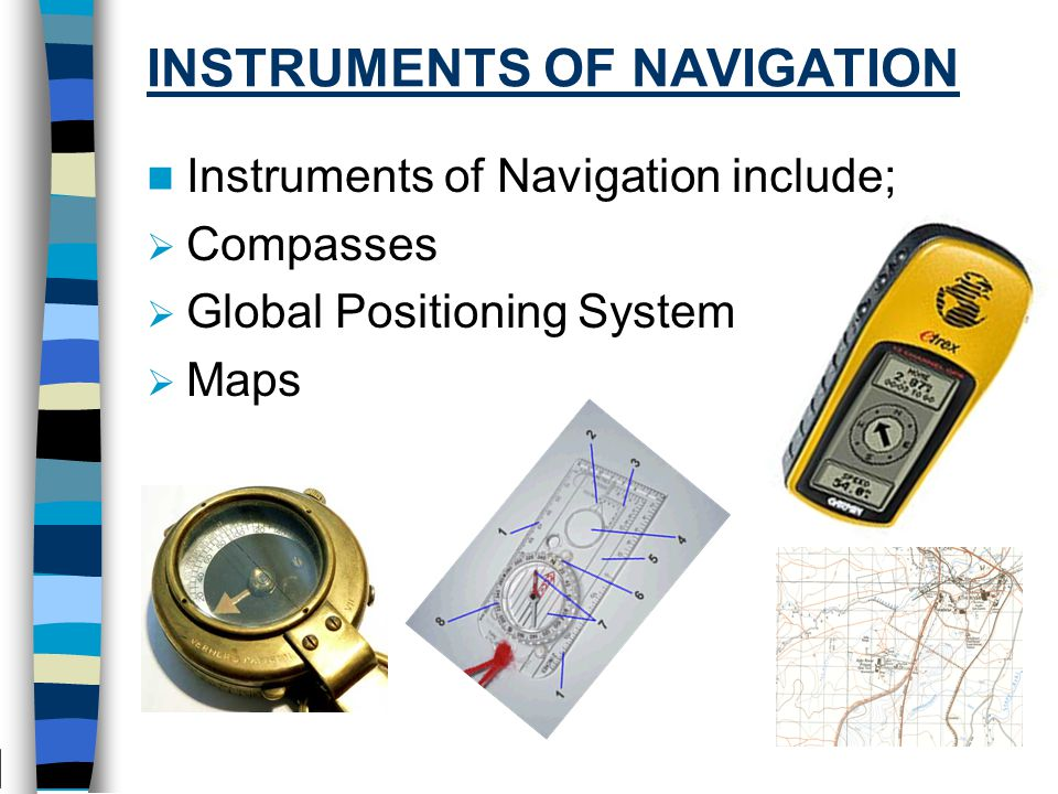 INSTRUMENTS OF NAVIGATION Instruments of Navigation include;  Compasses  Global Positioning System  Maps