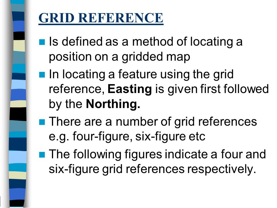 GRID REFERENCE Is defined as a method of locating a position on a gridded map In locating a feature using the grid reference, Easting is given first followed by the Northing.