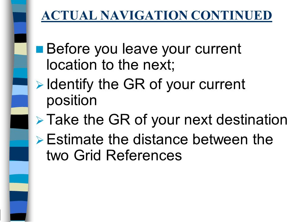 ACTUAL NAVIGATION CONTINUED Before you leave your current location to the next;  Identify the GR of your current position  Take the GR of your next destination  Estimate the distance between the two Grid References