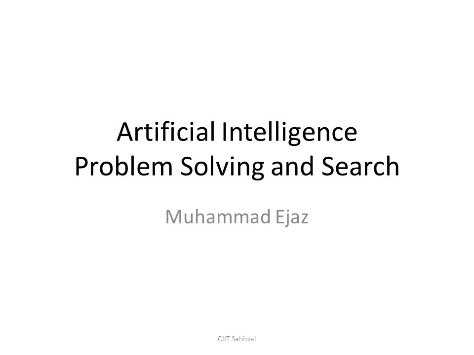 Artificial Intelligence Problem Solving and Search Muhammad Ejaz CIIT Sahiwal