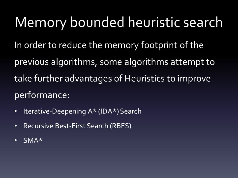 Memory bounded heuristic search In order to reduce the memory footprint of the previous algorithms, some algorithms attempt to take further advantages