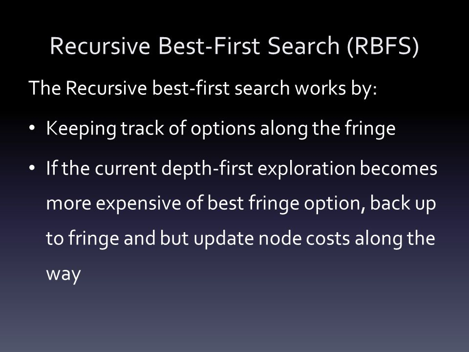Recursive Best-First Search (RBFS) The Recursive best-first search works by: Keeping track of options along the fringe If the current depth-first expl