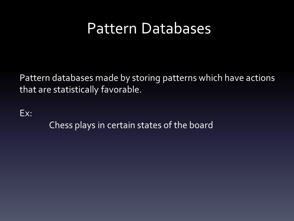 Pattern Databases Pattern databases made by storing patterns which have actions that are statistically favorable. Ex: Chess plays in certain states of