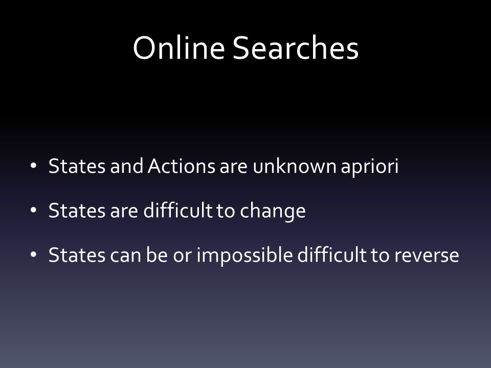 Online Searches States and Actions are unknown apriori States are difficult to change States can be or impossible difficult to reverse