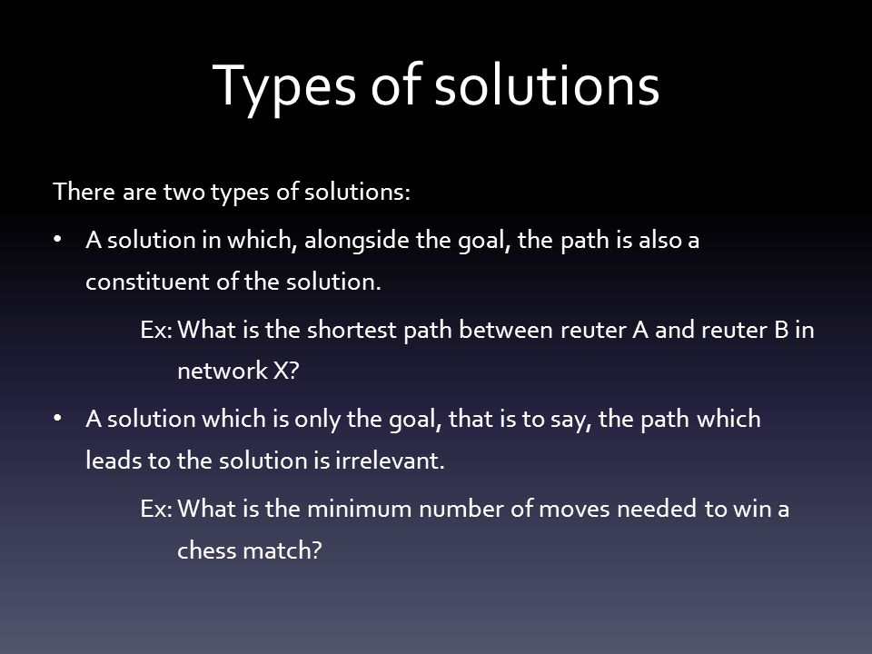 Types of solutions Solutions of the first kind, the ideal algorithms are path finding algorithms, these are algorithms which explore the state-space systematically, keeping points along the path in memory.