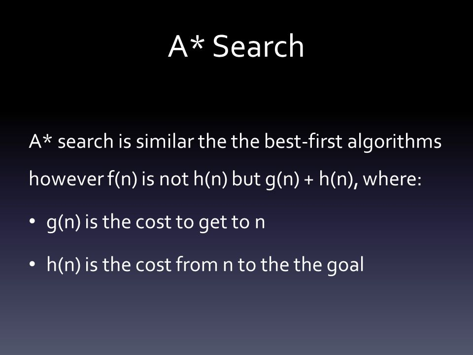 A* Search A* search is similar the the best-first algorithms however f(n) is not h(n) but g(n) + h(n), where: g(n) is the cost to get to n h(n) is the