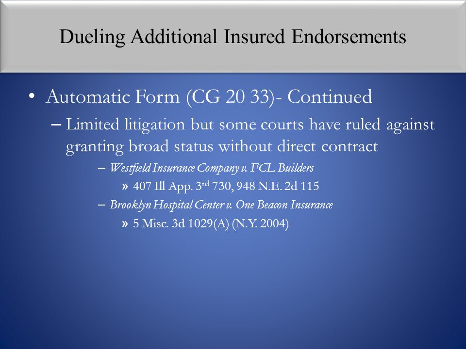 Dueling Additional Insured Endorsements Automatic Form (CG 20 33)- Continued – Limited litigation but some courts have ruled against granting broad st