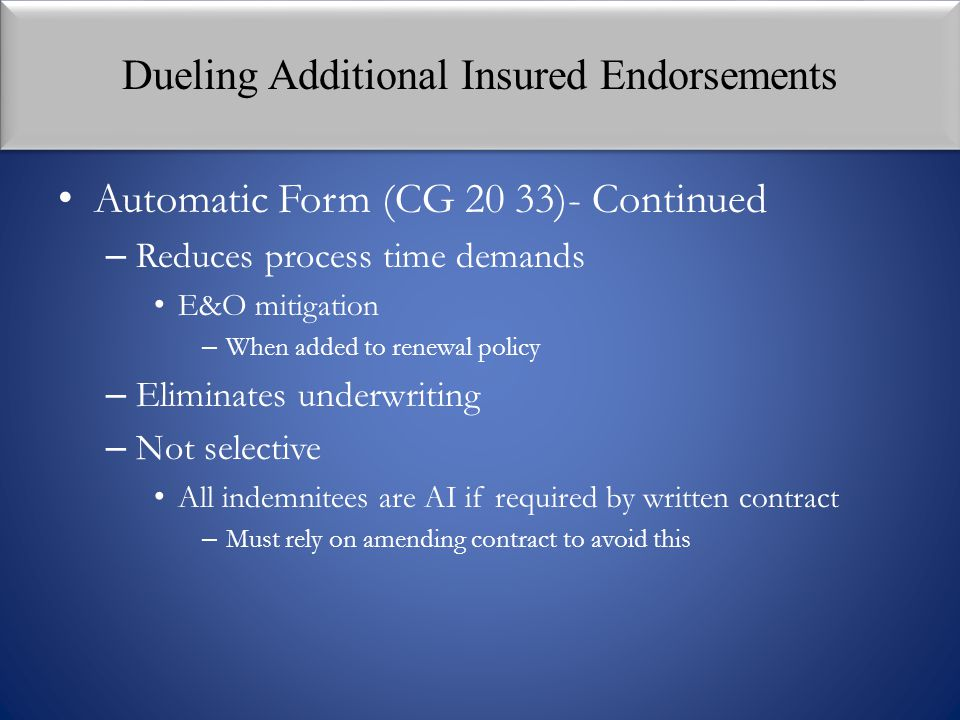 Dueling Additional Insured Endorsements Automatic Form (CG 20 33)- Continued – Reduces process time demands E&O mitigation – When added to renewal pol