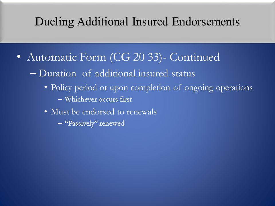 Dueling Additional Insured Endorsements Automatic Form (CG 20 33)- Continued – Duration of additional insured status Policy period or upon completion