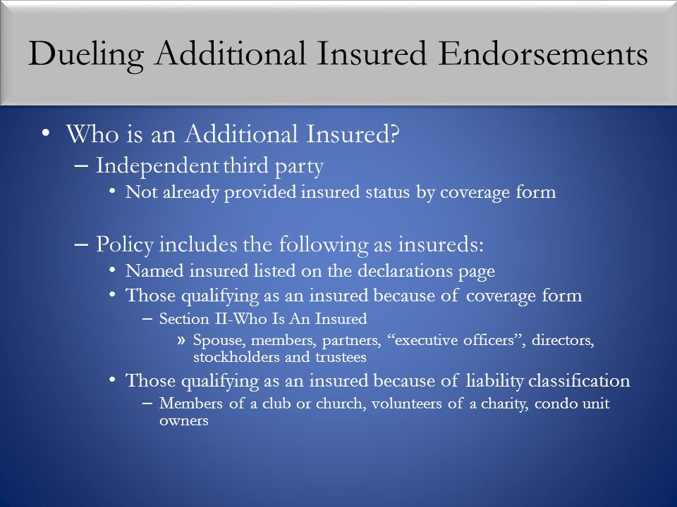 Dueling Additional Insured Endorsements Who is an Additional Insured? – Independent third party Not already provided insured status by coverage form –