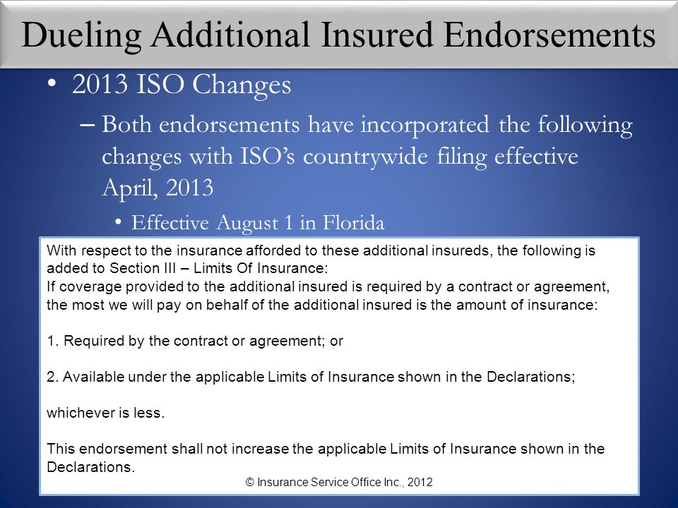 Dueling Additional Insured Endorsements 2013 ISO Changes – Both endorsements have incorporated the following changes with ISO's countrywide filing eff