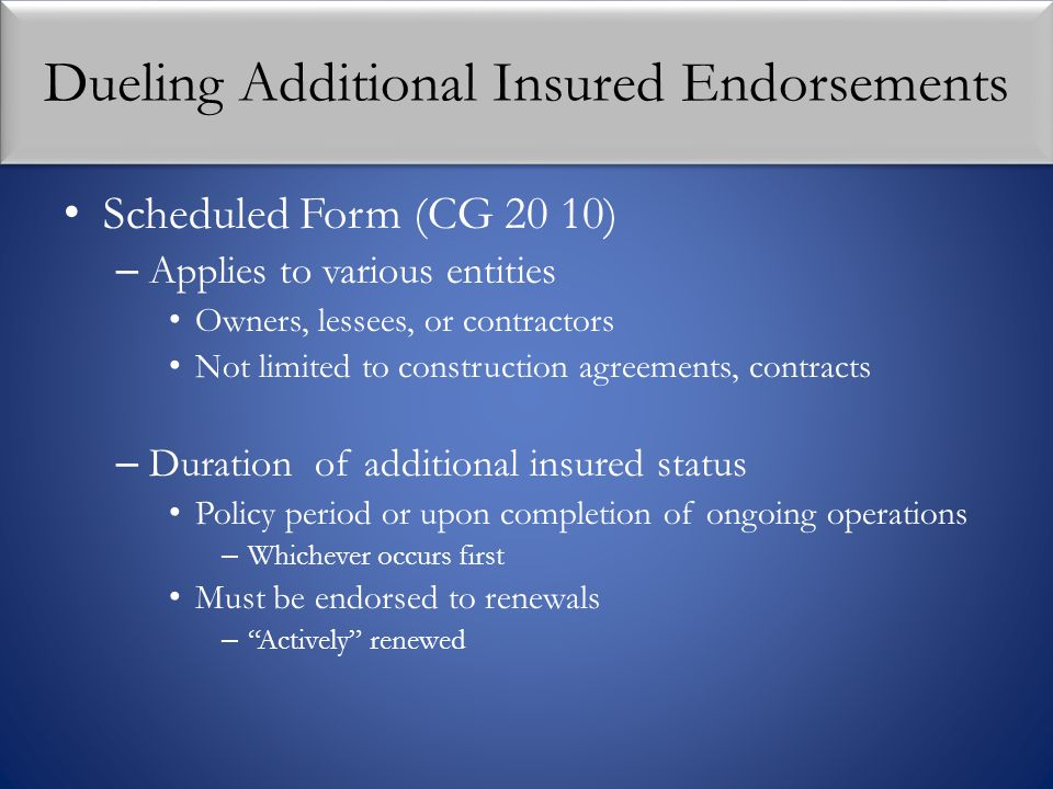 Dueling Additional Insured Endorsements Scheduled Form (CG 20 10) – Applies to various entities Owners, lessees, or contractors Not limited to constru