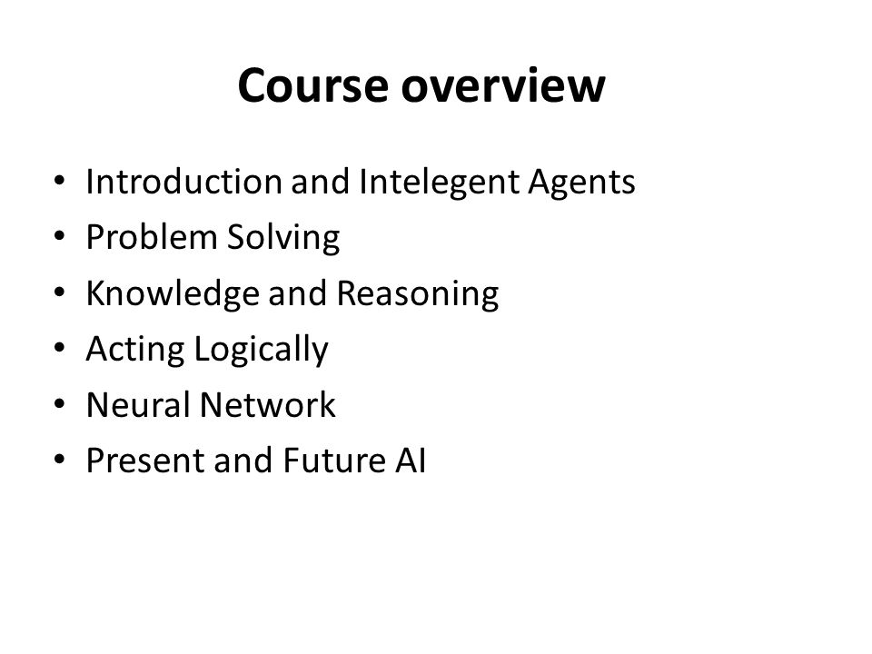 Course overview Introduction and Intelegent Agents Problem Solving Knowledge and Reasoning Acting Logically Neural Network Present and Future AI
