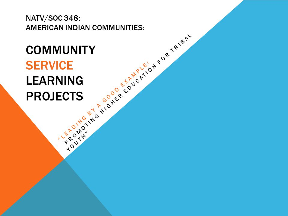 NATV/SOC 348: AMERICAN INDIAN COMMUNITIES: COMMUNITY SERVICE LEARNING PROJECTS LEADING BY A GOOD EXAMPLE: PROMOTING HIGHER EDUCATION FOR TRIBAL YOUTH