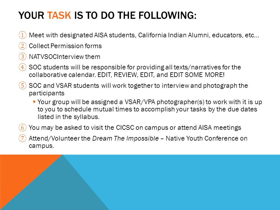 YOUR TASK IS TO DO THE FOLLOWING: ① Meet with designated AISA students, California Indian Alumni, educators, etc… ② Collect Permission forms ③ NATVSOCInterview them ④ SOC students will be responsible for providing all texts/narratives for the collaborative calendar.