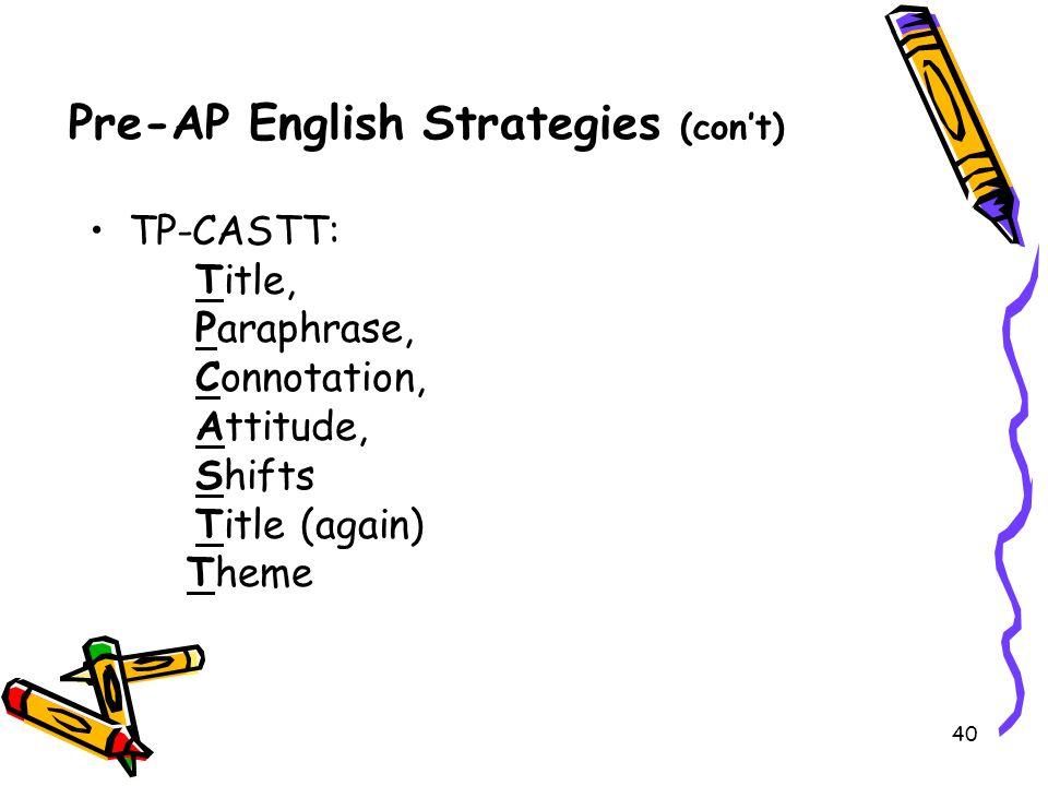 40 Pre-AP English Strategies (con't) TP-CASTT: Title, Paraphrase, Connotation, Attitude, Shifts Title (again) Theme