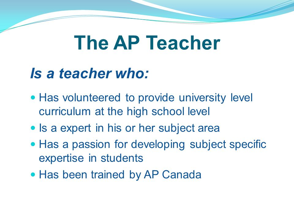 The AP Teacher Is a teacher who: Has volunteered to provide university level curriculum at the high school level Is a expert in his or her subject area Has a passion for developing subject specific expertise in students Has been trained by AP Canada