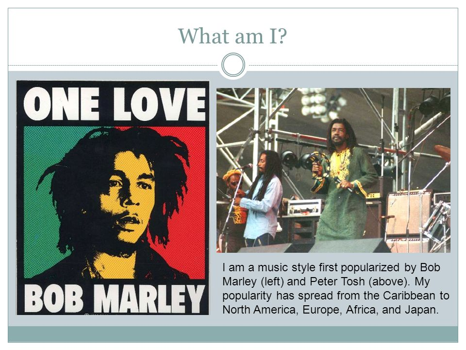 What am I? I am a music style first popularized by Bob Marley (left) and Peter Tosh (above). My popularity has spread from the Caribbean to North Amer