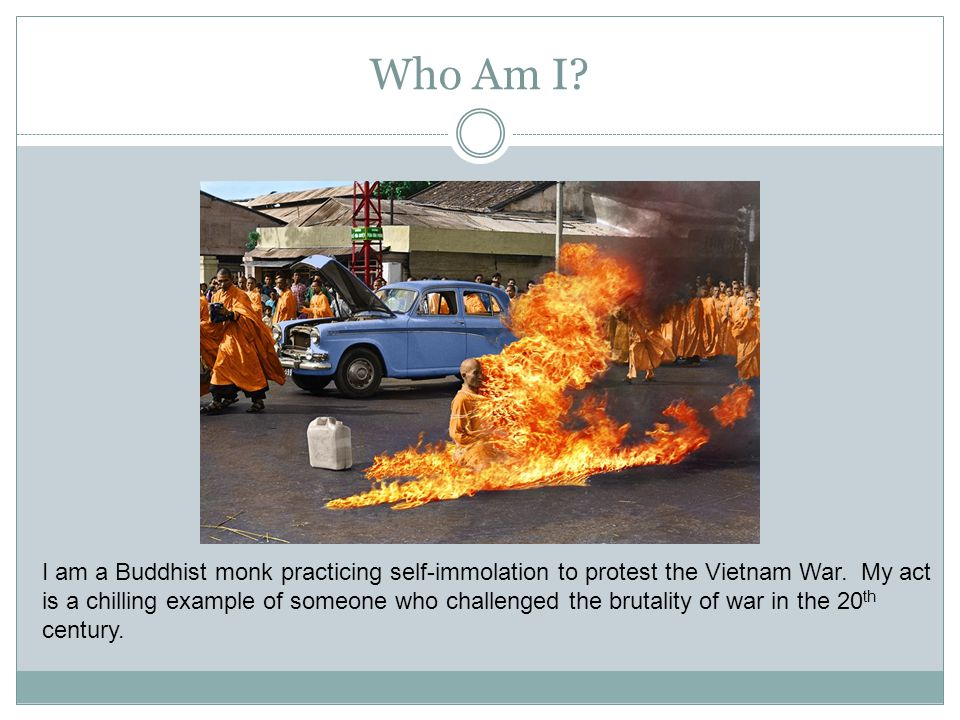 Who Am I? I am a Buddhist monk practicing self-immolation to protest the Vietnam War. My act is a chilling example of someone who challenged the bruta