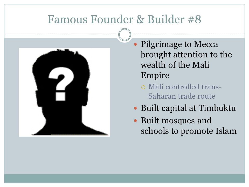 Famous Founder & Builder #8 Pilgrimage to Mecca brought attention to the wealth of the Mali Empire  Mali controlled trans- Saharan trade route Built