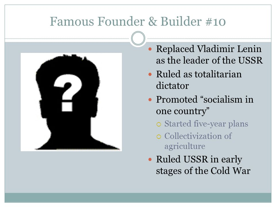 """Famous Founder & Builder #10 Replaced Vladimir Lenin as the leader of the USSR Ruled as totalitarian dictator Promoted """"socialism in one country""""  St"""