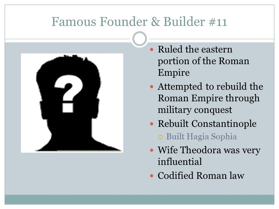 Famous Founder & Builder #11 Ruled the eastern portion of the Roman Empire Attempted to rebuild the Roman Empire through military conquest Rebuilt Con