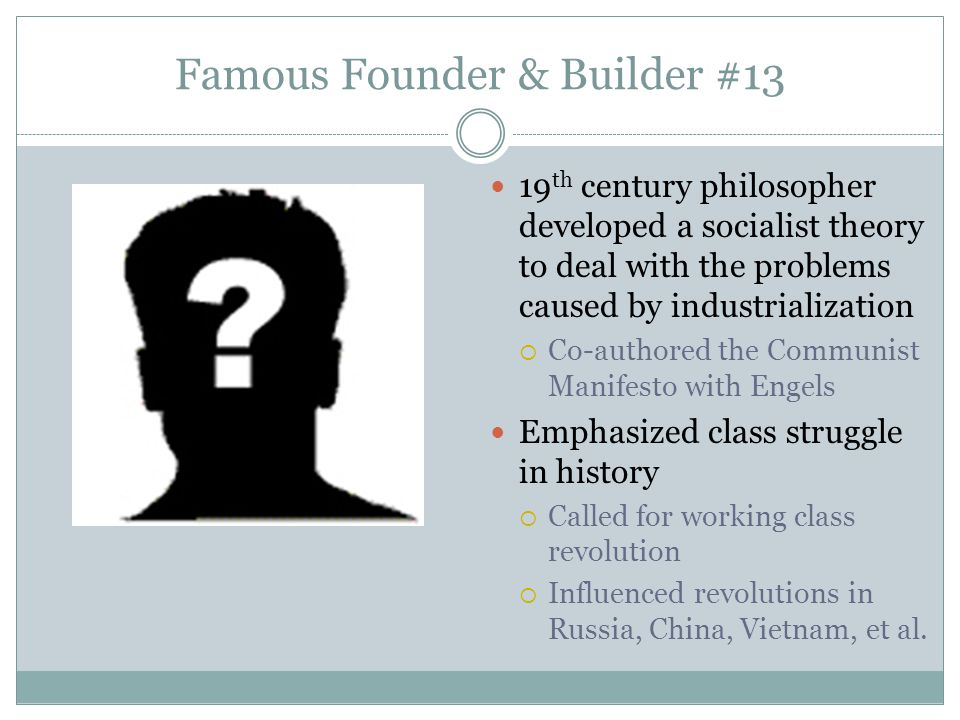 Famous Founder & Builder #13 19 th century philosopher developed a socialist theory to deal with the problems caused by industrialization  Co-authore