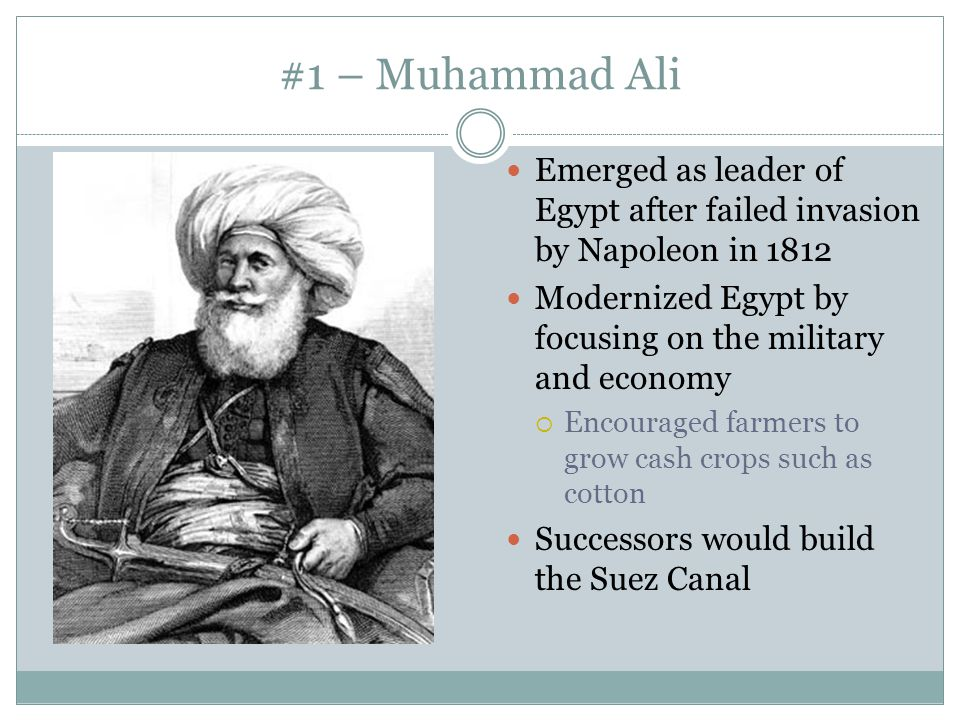 #1 – Muhammad Ali Emerged as leader of Egypt after failed invasion by Napoleon in 1812 Modernized Egypt by focusing on the military and economy  Enco