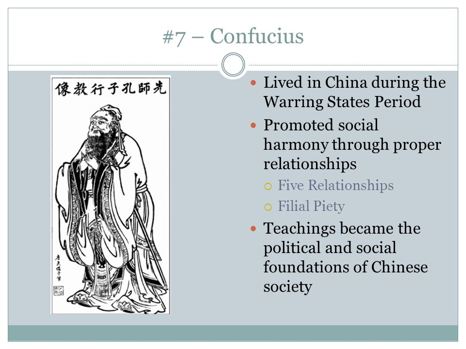 #7 – Confucius Lived in China during the Warring States Period Promoted social harmony through proper relationships  Five Relationships  Filial Piet