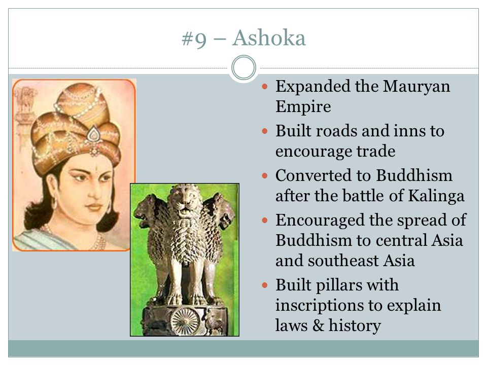 #9 – Ashoka Expanded the Mauryan Empire Built roads and inns to encourage trade Converted to Buddhism after the battle of Kalinga Encouraged the sprea