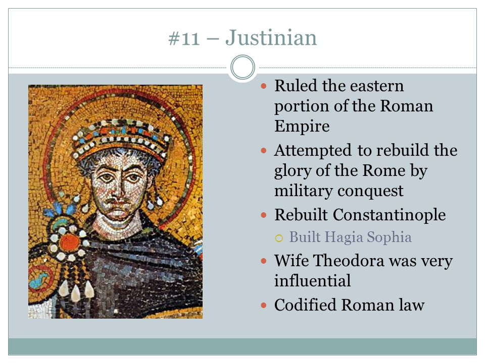 #11 – Justinian Ruled the eastern portion of the Roman Empire Attempted to rebuild the glory of the Rome by military conquest Rebuilt Constantinople 