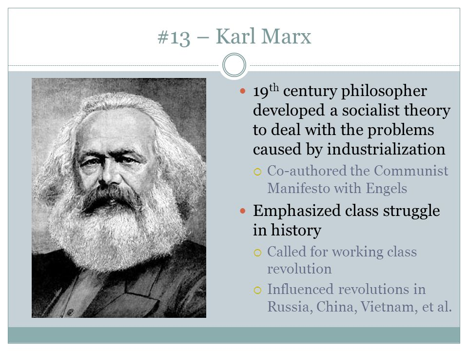 #13 – Karl Marx 19 th century philosopher developed a socialist theory to deal with the problems caused by industrialization  Co-authored the Communi