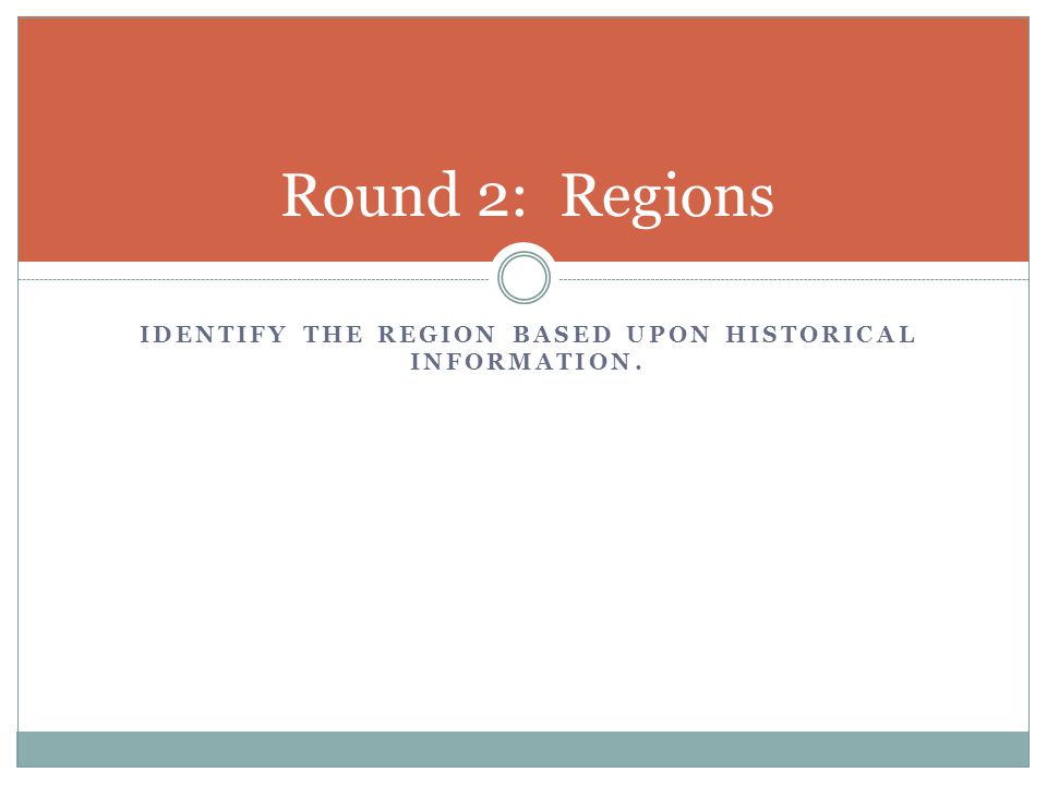 IDENTIFY THE REGION BASED UPON HISTORICAL INFORMATION. Round 2: Regions
