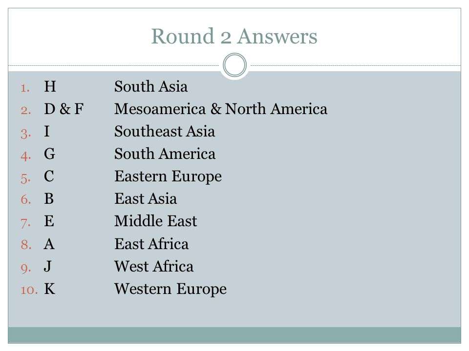 Round 2 Answers 1. HSouth Asia 2. D & FMesoamerica & North America 3. ISoutheast Asia 4. GSouth America 5. CEastern Europe 6. BEast Asia 7. EMiddle Ea