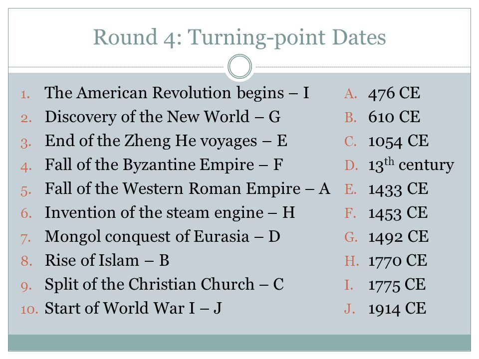 Round 4: Turning-point Dates 1. The American Revolution begins – I 2. Discovery of the New World – G 3. End of the Zheng He voyages – E 4. Fall of the
