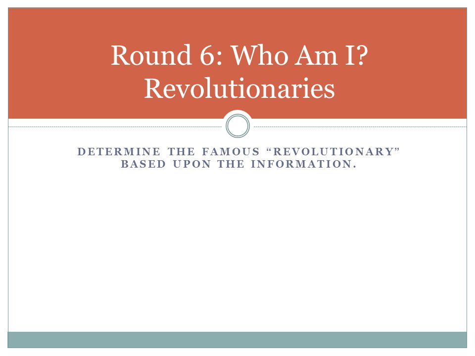 """DETERMINE THE FAMOUS """"REVOLUTIONARY"""" BASED UPON THE INFORMATION. Round 6: Who Am I? Revolutionaries"""
