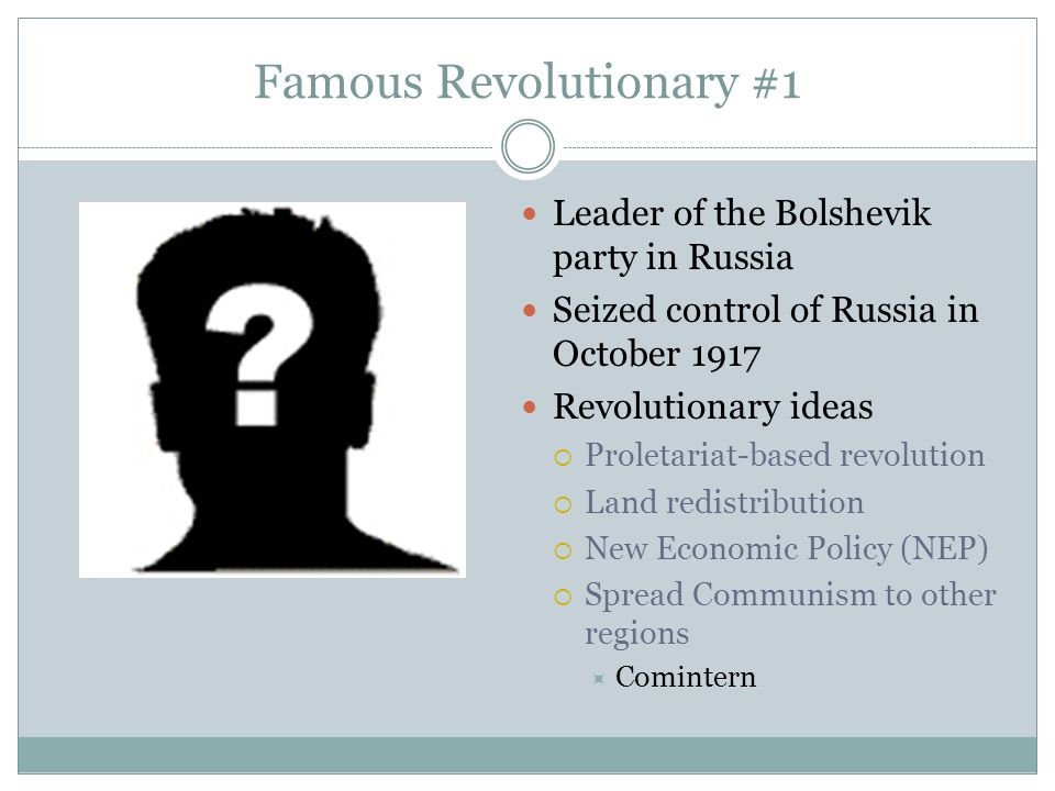 Famous Revolutionary #1 Leader of the Bolshevik party in Russia Seized control of Russia in October 1917 Revolutionary ideas  Proletariat-based revol