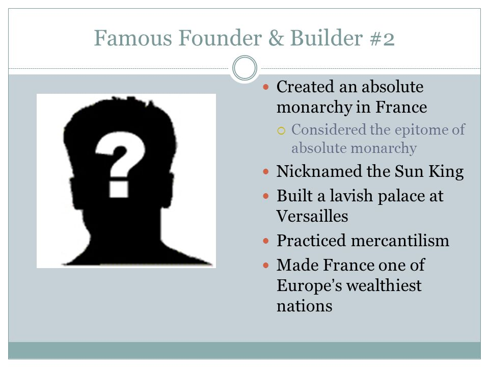 Famous Founder & Builder #2 Created an absolute monarchy in France  Considered the epitome of absolute monarchy Nicknamed the Sun King Built a lavish