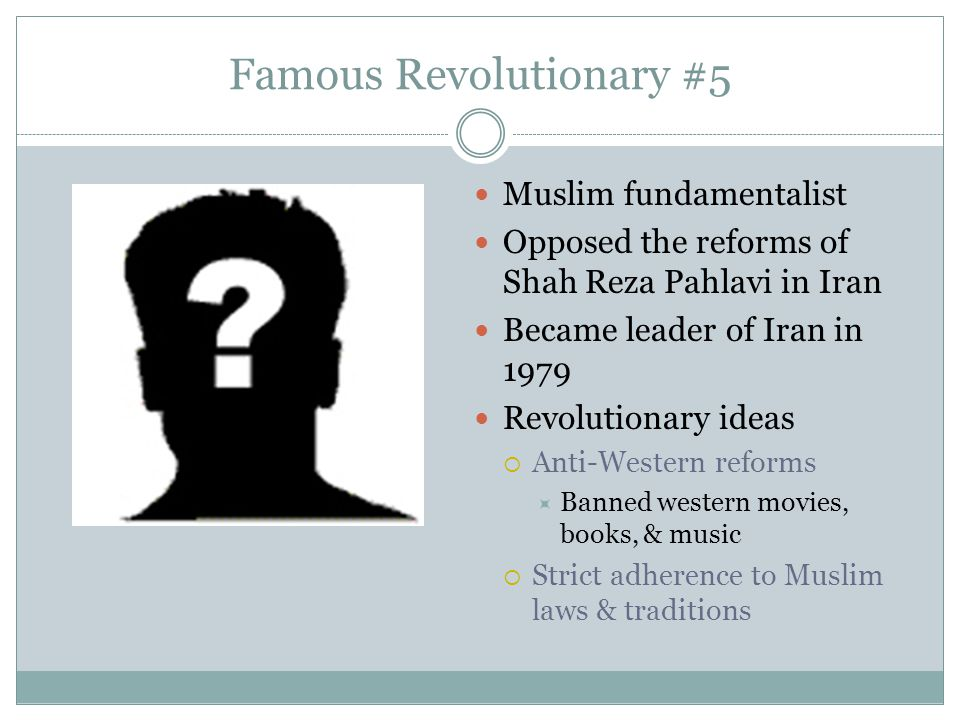 Famous Revolutionary #5 Muslim fundamentalist Opposed the reforms of Shah Reza Pahlavi in Iran Became leader of Iran in 1979 Revolutionary ideas  Ant
